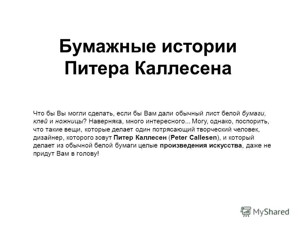 Бумажные истории Питера Каллесена Что бы Вы могли сделать, если бы Вам дали обычный лист белой бумаги, клей и ножницы? Наверняка, много интересного... Могу, однако, поспорить, что такие вещи, которые делает один потрясающий творческий человек, дизайн