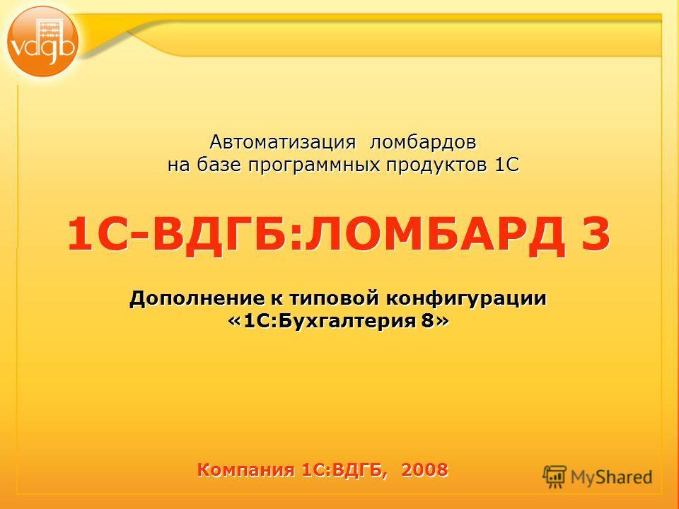 Автоматизация ломбардов на базе программных продуктов 1С 1С-ВДГБ:ЛОМБАРД 3 Дополнение к типовой конфигурации «1С:Бухгалтерия 8» 1С-ВДГБ:ЛОМБАРД 3 Дополнение к типовой конфигурации «1С:Бухгалтерия 8» Компания 1С:ВДГБ, 2008