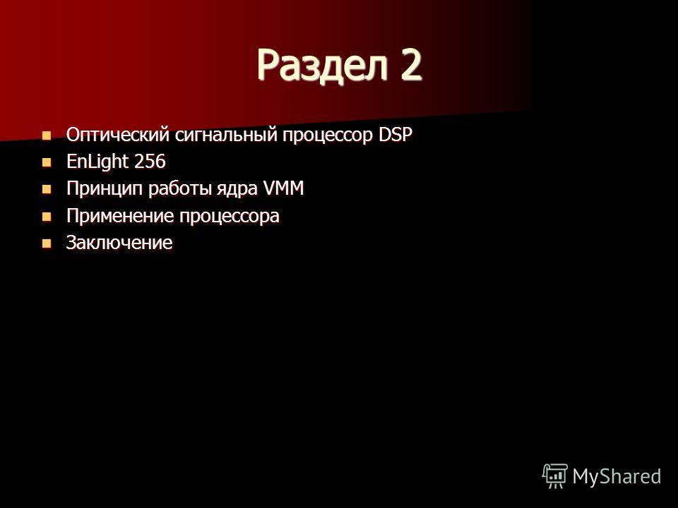 Раздел 2 Оптический сигнальный процессор DSP Оптический сигнальный процессор DSP EnLight 256 EnLight 256 Принцип работы ядра VMM Принцип работы ядра VMM Применение процессора Применение процессора Заключение Заключение