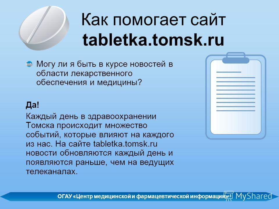 Как помогает сайт tabletka.tomsk.ru Могу ли я быть в курсе новостей в области лекарственного обеспечения и медицины? Да! Каждый день в здравоохранении Томска происходит множество событий, которые влияют на каждого из нас. На сайте tabletka.tomsk.ru н
