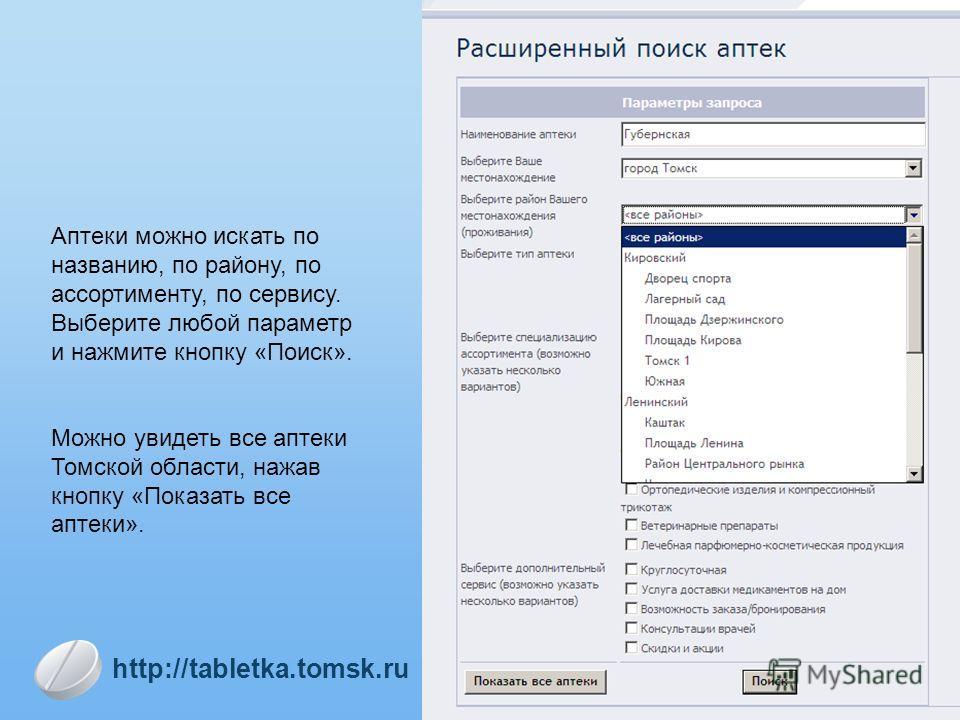 Аптеки можно искать по названию, по району, по ассортименту, по сервису. Выберите любой параметр и нажмите кнопку «Поиск». Можно увидеть все аптеки Томской области, нажав кнопку «Показать все аптеки». http://tabletka.tomsk.ru