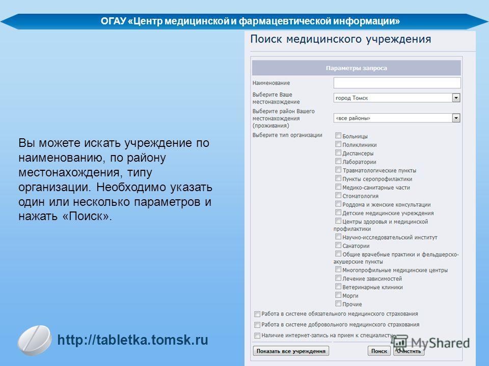 Вы можете искать учреждение по наименованию, по району местонахождения, типу организации. Необходимо указать один или несколько параметров и нажать «Поиск». http://tabletka.tomsk.ru ОГАУ «Центр медицинской и фармацевтической информации»
