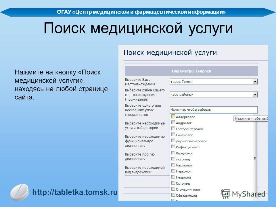 Поиск медицинской услуги Нажмите на кнопку «Поиск медицинской услуги», находясь на любой странице сайта. http://tabletka.tomsk.ru ОГАУ «Центр медицинской и фармацевтической информации»
