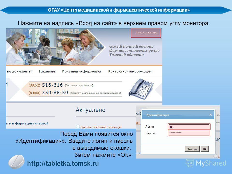 Нажмите на надпись «Вход на сайт» в верхнем правом углу монитора: Перед Вами появится окно «Идентификация». Введите логин и пароль в выводимые окошки. Затем нажмите «Ok»: ОГАУ «Центр медицинской и фармацевтической информации» http://tabletka.tomsk.ru