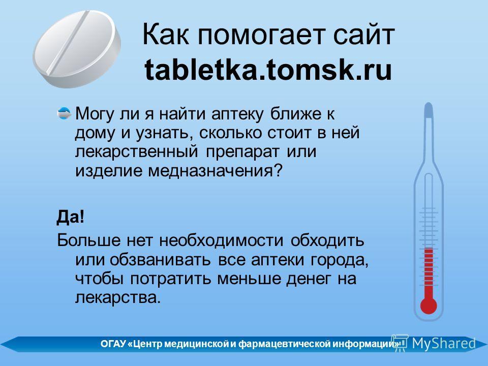 Как помогает сайт tabletka.tomsk.ru Могу ли я найти аптеку ближе к дому и узнать, сколько стоит в ней лекарственный препарат или изделие медназначения? Да! Больше нет необходимости обходить или обзванивать все аптеки города, чтобы потратить меньше де