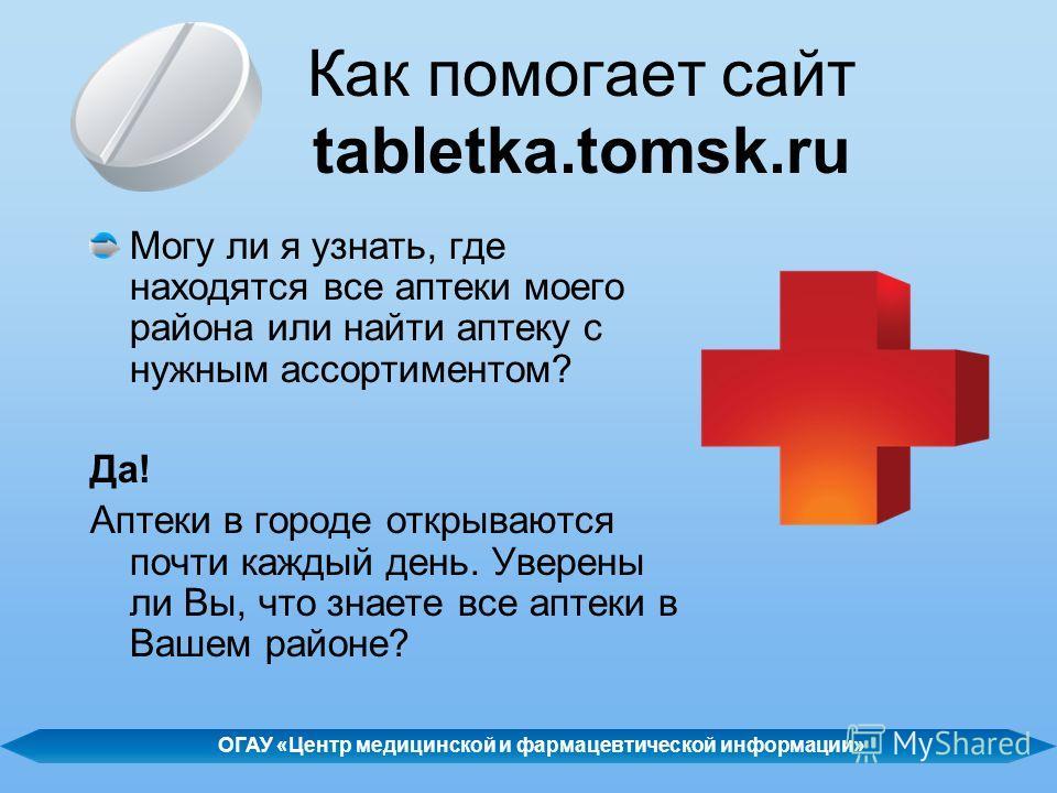 Как помогает сайт tabletka.tomsk.ru Могу ли я узнать, где находятся все аптеки моего района или найти аптеку с нужным ассортиментом? Да! Аптеки в городе открываются почти каждый день. Уверены ли Вы, что знаете все аптеки в Вашем районе? ОГАУ «Центр м