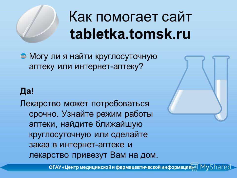 Как помогает сайт tabletka.tomsk.ru Могу ли я найти круглосуточную аптеку или интернет-аптеку? Да! Лекарство может потребоваться срочно. Узнайте режим работы аптеки, найдите ближайшую круглосуточную или сделайте заказ в интернет-аптеке и лекарство пр