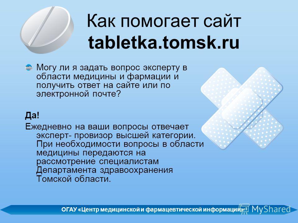Как помогает сайт tabletka.tomsk.ru Могу ли я задать вопрос эксперту в области медицины и фармации и получить ответ на сайте или по электронной почте? Да! Ежедневно на ваши вопросы отвечает эксперт- провизор высшей категории. При необходимости вопрос