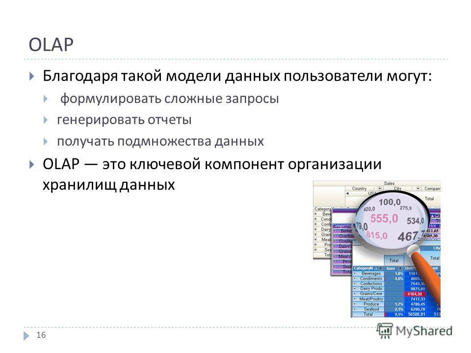 OLAP Благодаря такой модели данных пользователи могут : формулировать сложные запросы генерировать отчеты получать подмножества данных OLAP это ключевой компонент организации хранилищ данных 16