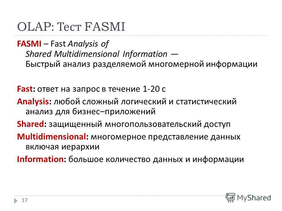 OLAP: Тест FASMI FASMI – Fast Analysis of Shared Multidimensional Information Быстрый анализ разделяемой многомерной информации Fast : ответ на запрос в течение 1-20 с Analysis : любой сложный логический и статистический анализ для бизнес – приложени