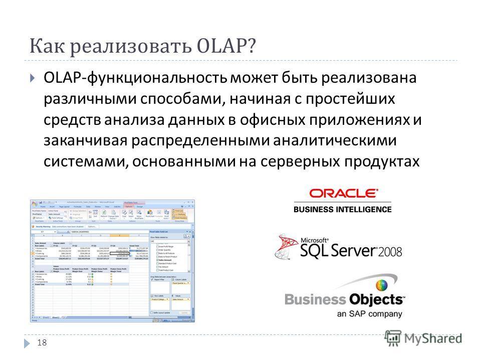 Как реализовать OLAP? OLAP- функциональность может быть реализована различными способами, начиная с простейших средств анализа данных в офисных приложениях и заканчивая распределенными аналитическими системами, основанными на серверных продуктах 18