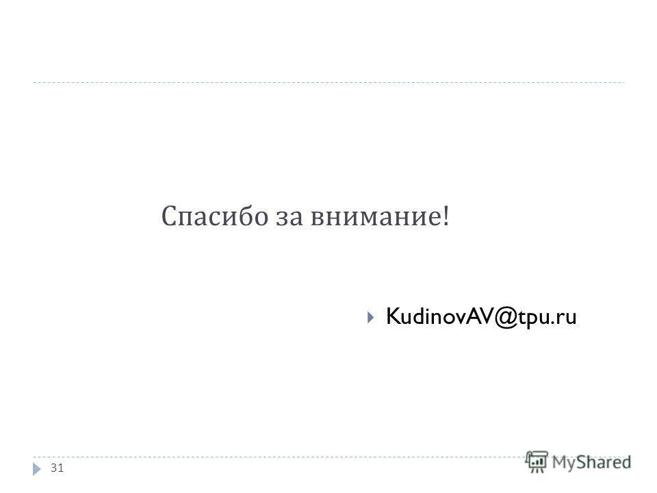 Спасибо за внимание ! KudinovAV@tpu.ru 31