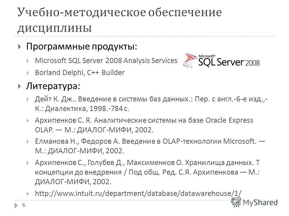 Учебно - методическое обеспечение дисциплины Программные продукты : Microsoft SQL Server 2008 Analysis Services Borland Delphi, C++ Builder Литература : Дейт К. Дж.. Введение в системы баз данных.: Пер. с англ.-6- е изд.,- К.: Диалектика, 1998.-784 с