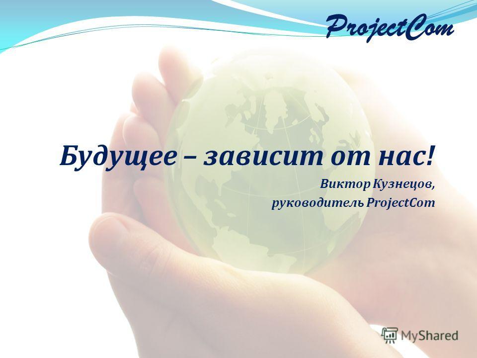ProjectCom Будущее – зависит от нас! Виктор Кузнецов, руководитель ProjectCom