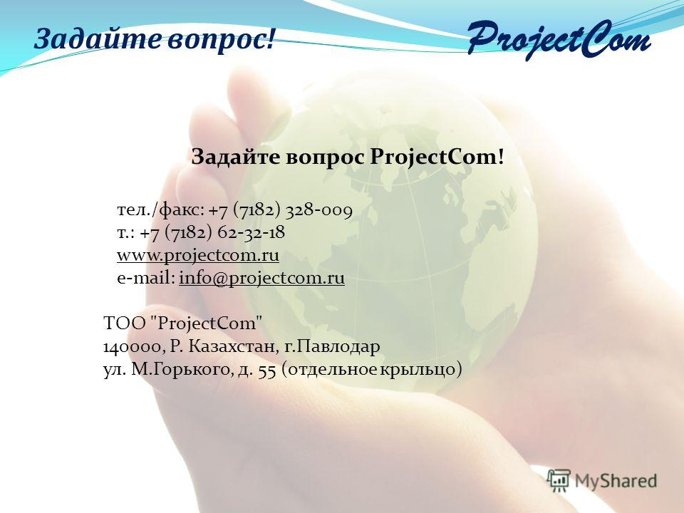 ProjectCom Задайте вопрос! Задайте вопрос ProjectCom! тел./факс: +7 (7182) 328-009 т.: +7 (7182) 62-32-18 www.projectcom.ru e-mail: info@projectcom.ru ТОО ProjectCom 140000, Р. Казахстан, г.Павлодар ул. М.Горького, д. 55 (отдельное крыльцо)
