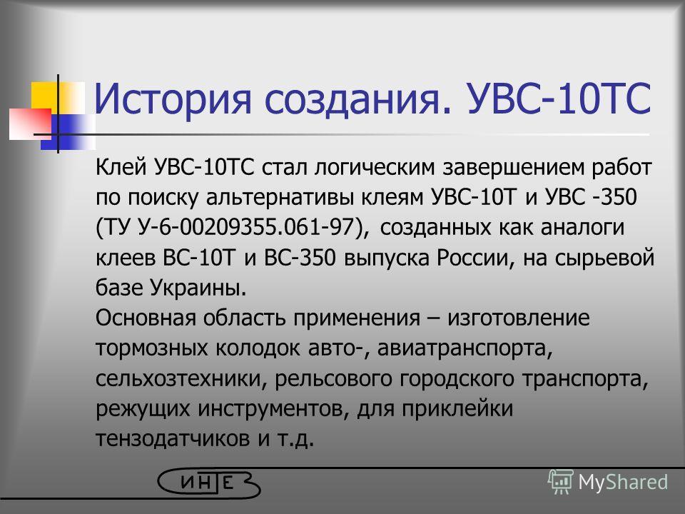 История создания. УВС-10ТС Клей УВС-10ТС стал логическим завершением работ по поиску альтернативы клеям УВС-10Т и УВС -350 (ТУ У-6-00209355.061-97), созданных как аналоги клеев ВС-10Т и ВС-350 выпуска России, на сырьевой базе Украины. Основная област