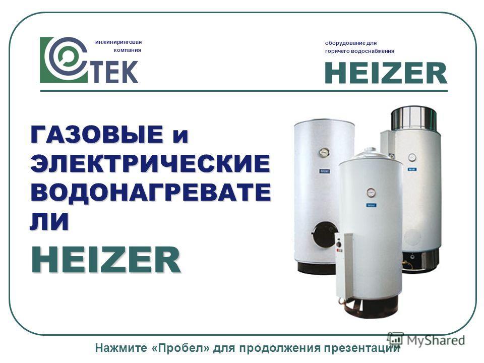 HEIZER инжиниринговая компания оборудование для горячего водоснабжения HEIZER ГАЗОВЫЕ и ЭЛЕКТРИЧЕСКИЕ ВОДОНАГРЕВАТЕ ЛИ Нажмите «Пробел» для продолжения презентации