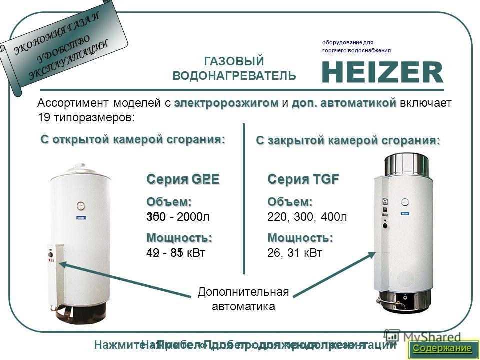 HEIZER оборудование для горячего водоснабжения Нажмите «Пробел» для продолжения презентации ГАЗОВЫЙ ВОДОНАГРЕВАТЕЛЬ Ассортимент моделей с э ээ электророзжигом и доп. автоматикой включает 19 типоразмеров: С открытой камерой сгорания: Серия GE Объем: 1