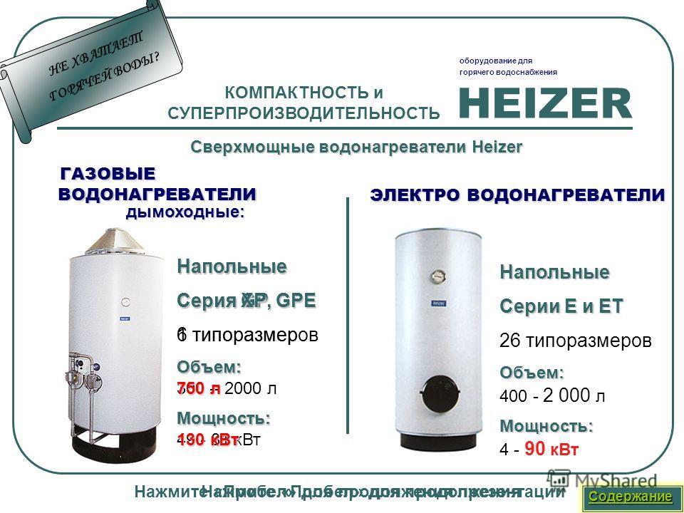 HEIZER оборудование для горячего водоснабжения Нажмите «Пробел» для продолжения презентации КОМПАКТНОСТЬ и СУПЕРПРОИЗВОДИТЕЛЬНОСТЬ Сверхмощные водонагреватели H HH Heizer Напольные Серия GP, GРE 6 типоразмеровОбъем: 300 – 2000 лМощность: 49 - 81 кВт