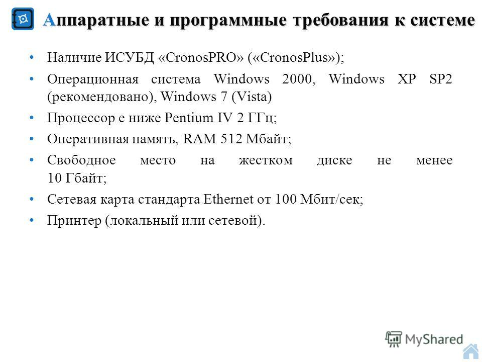 Наличие ИСУБД «CronosPRO» («CronosPlus»); Операционная система Windows 2000, Windows ХР SP2 (рекомендовано), Windows 7 (Vista) Процессор е ниже Pentium IV 2 ГГц; Оперативная память, RAM 512 Mбайт; Свободное место на жестком диске не менее 10 Гбайт; С