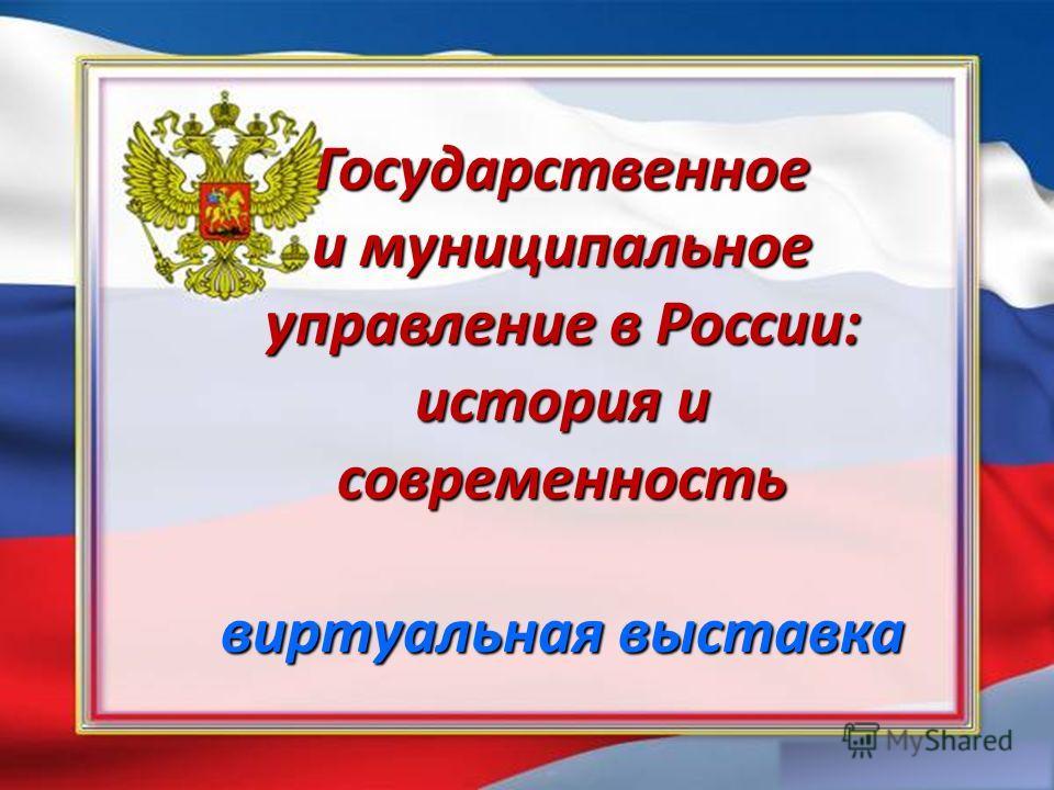 Государственное и муниципальное управление в России: история и современность виртуальная выставка