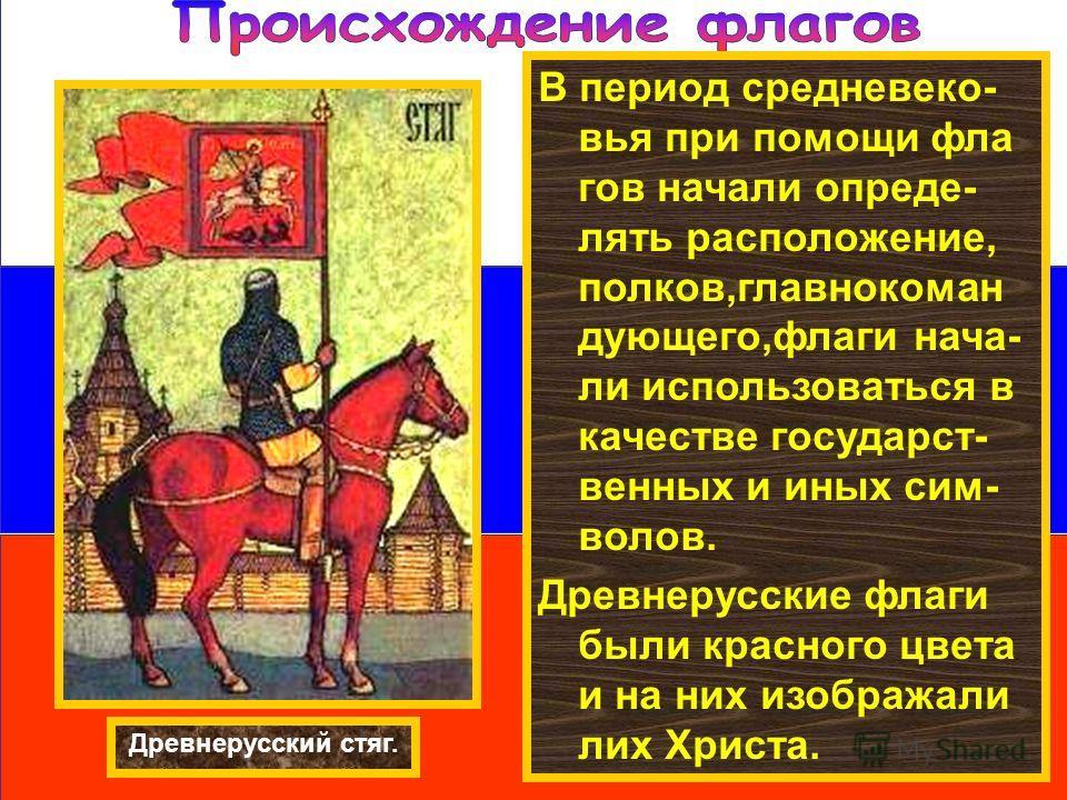 В период средневеко- вья при помощи фла гов начали опреде- лять расположение, полков,главнокоман дующего,флаги нача- ли использоваться в качестве государст- венных и иных сим- волов. Древнерусские флаги были красного цвета и на них изображали лих Хри