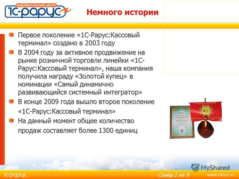 Слайд 2 из 9 Немного истории Первое поколение «1С-Рарус:Кассовый терминал» создано в 2003 году В 2004 году за активное продвижение на рынке розничной торговли линейки «1С- Рарус:Кассовый терминал», наша компания получила награду «Золотой купец» в ном