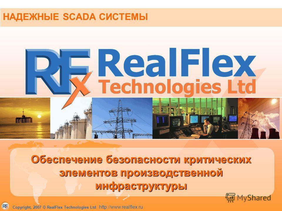 Copyright, 2007 © RealFlex Technologies Ltd. http://www.realflex.ru НАДЕЖНЫЕ SCADA СИСТЕМЫ Обеспечение безопасности критических элементов производственной инфраструктуры