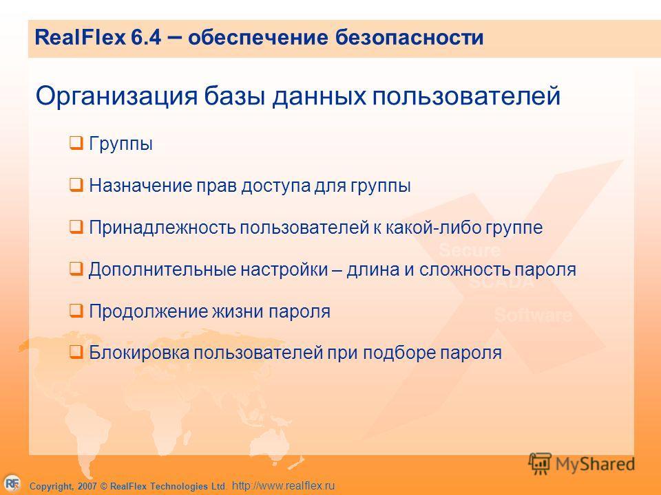 Copyright, 2007 © RealFlex Technologies Ltd. http://www.realflex.ru RealFlex 6.4 – обеспечение безопасности Организация базы данных пользователей Группы Назначение прав доступа для группы Принадлежность пользователей к какой-либо группе Дополнительны