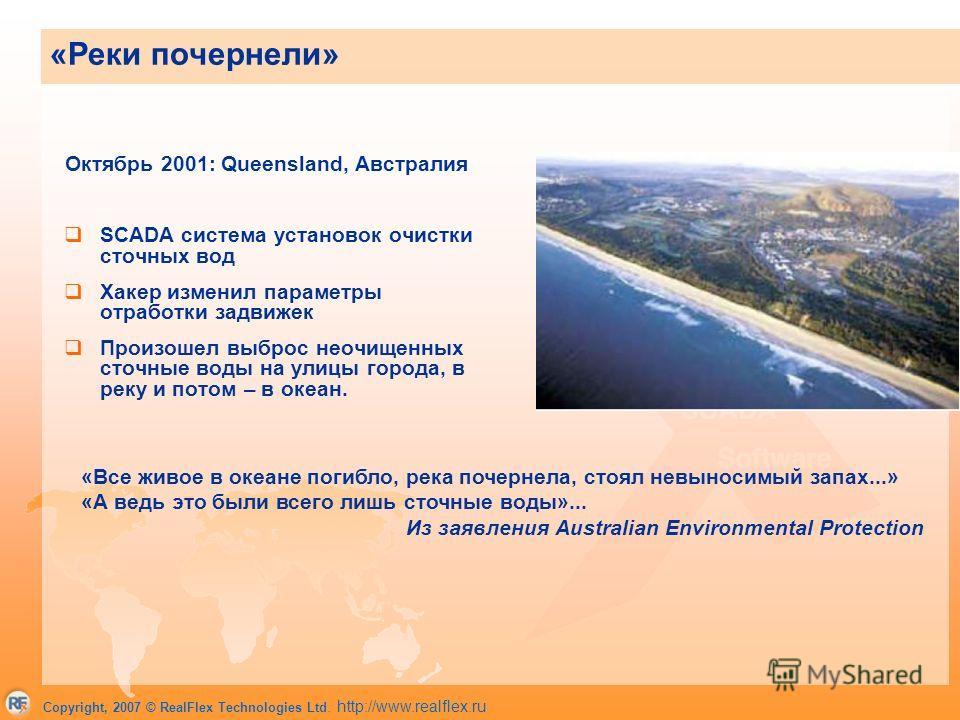 Copyright, 2007 © RealFlex Technologies Ltd. http://www.realflex.ru Октябрь 2001: Queensland, Австралия SCADA система установок очистки сточных вод Хакер изменил параметры отработки задвижек Произошел выброс неочищенных сточные воды на улицы города,
