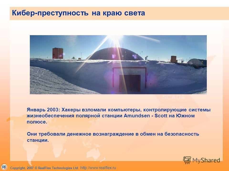 Copyright, 2007 © RealFlex Technologies Ltd. http://www.realflex.ru Январь 2003: Хакеры взломали компьютеры, контролирующие системы жизнеобеспечения полярной станции Amundsen - Scott на Южном полюсе. Они требовали денежное вознаграждение в обмен на б