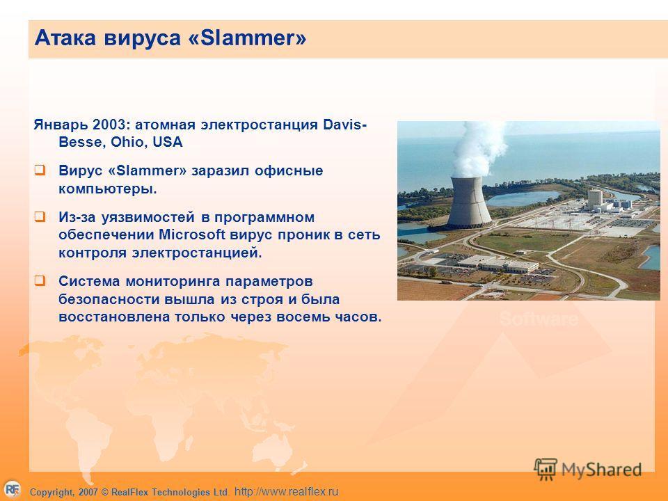 Copyright, 2007 © RealFlex Technologies Ltd. http://www.realflex.ru Январь 2003: атомная электростанция Davis- Besse, Ohio, USA Вирус «Slammer» заразил офисные компьютеры. Из-за уязвимостей в программном обеспечении Microsoft вирус проник в сеть конт