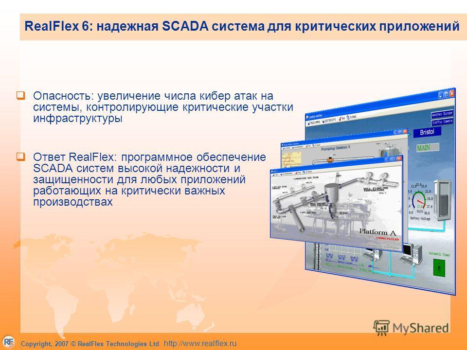 Copyright, 2007 © RealFlex Technologies Ltd. http://www.realflex.ru Опасность: увеличение числа кибер атак на системы, контролирующие критические участки инфраструктуры Ответ RealFlex: программное обеспечение SCADA систем высокой надежности и защищен