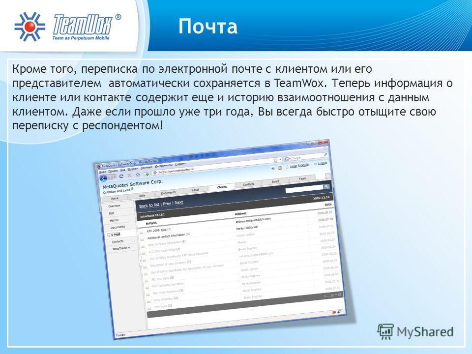 Почта Кроме того, переписка по электронной почте с клиентом или его представителем автоматически сохраняется в TeamWox. Теперь информация о клиенте или контакте содержит еще и историю взаимоотношения с данным клиентом. Даже если прошло уже три года,