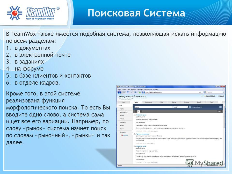 Поисковая Система В TeamWox также имеется подобная система, позволяющая искать информацию по всем разделам: 1.в документах 2.в электронной почте 3.в заданиях 4.на форуме 5.в базе клиентов и контактов 6.в отделе кадров. Кроме того, в этой системе реал