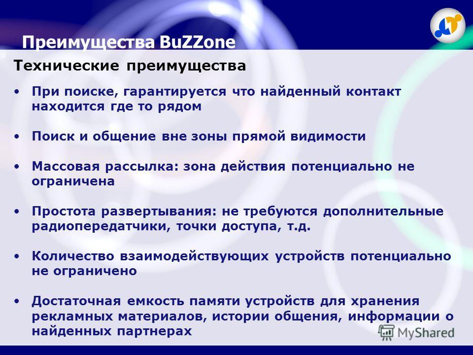 Преимущества BuZZone Технические преимущества При поиске, гарантируется что найденный контакт находится где то рядом Поиск и общение вне зоны прямой видимости Массовая рассылка: зона действия потенциально не ограничена Простота развертывания: не треб