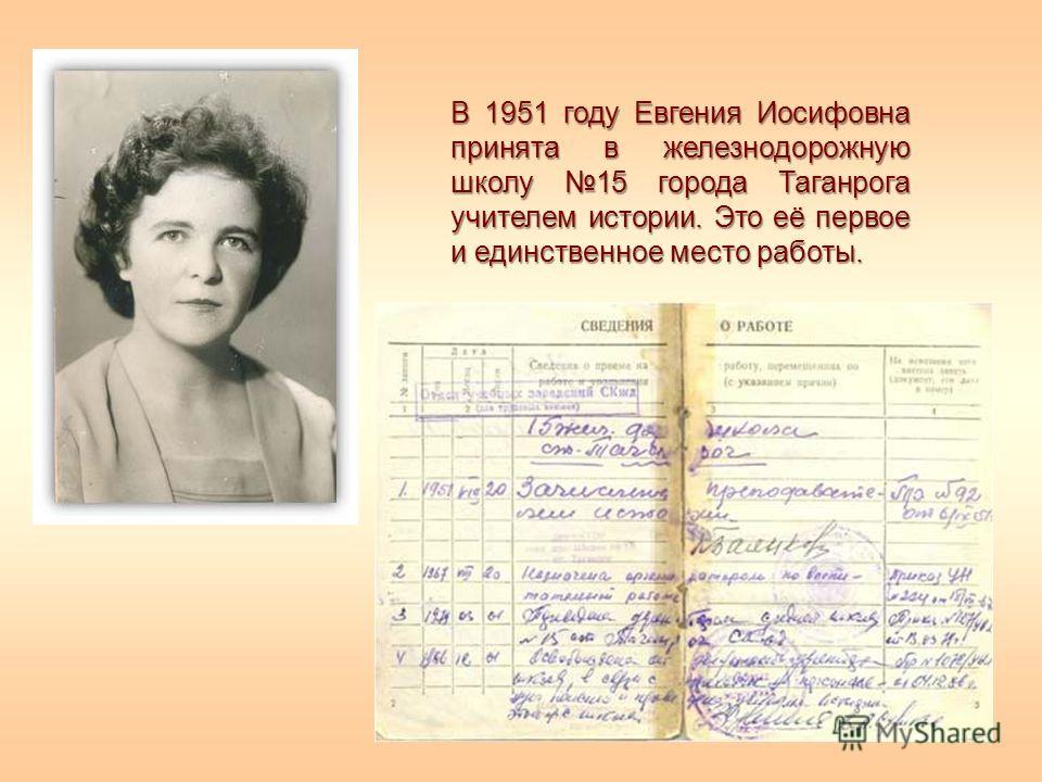 В 1951 году Евгения Иосифовна принята в железнодорожную школу 15 города Таганрога учителем истории. Это её первое и единственное место работы.