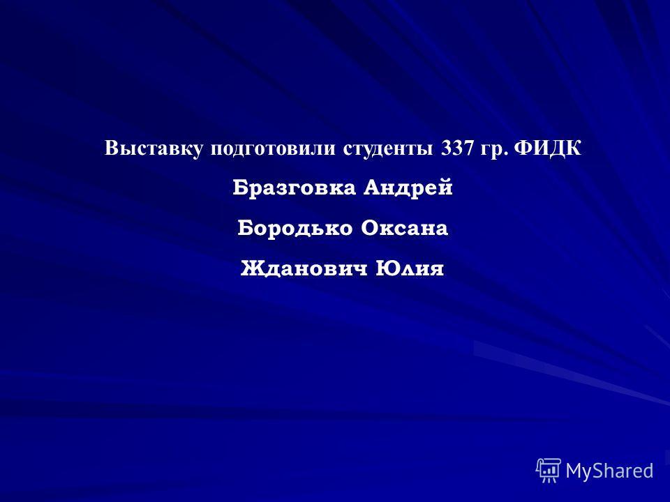 Выставку подготовили студенты 337 гр. ФИДК Бразговка Андрей Бородько Оксана Жданович Юлия