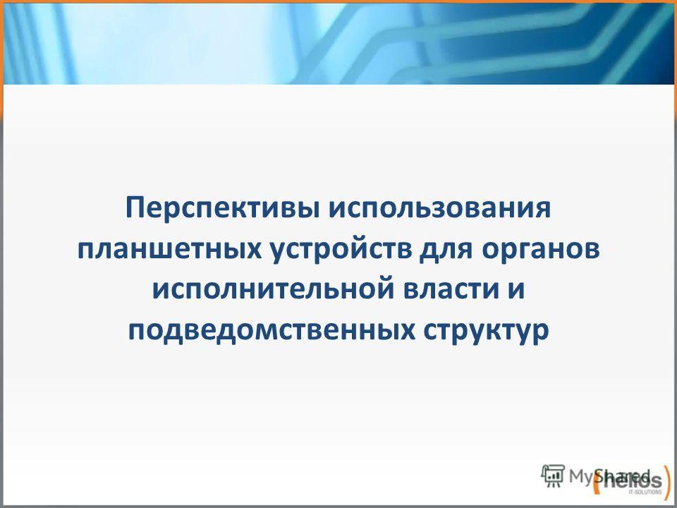 Перспективы использования планшетных устройств для органов исполнительной власти и подведомственных структур