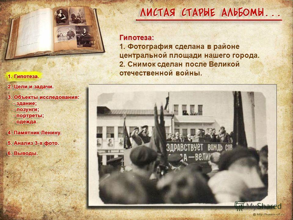 Гипотеза: 1. Фотография сделана в районе центральной площади нашего города. 2. Снимок сделан после Великой отечественной войны.