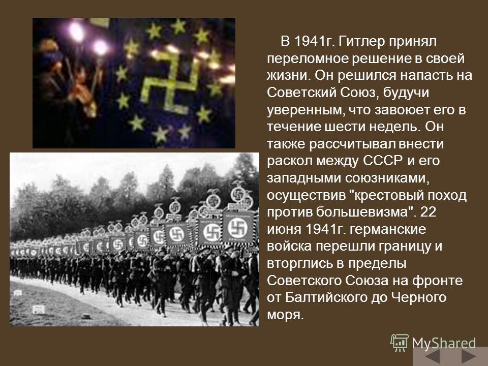 В 1941г. Гитлер принял переломное решение в своей жизни. Он решился напасть на Советский Союз, будучи уверенным, что завоюет его в течение шести недель. Он также рассчитывал внести раскол между СССР и его западными союзниками, осуществив