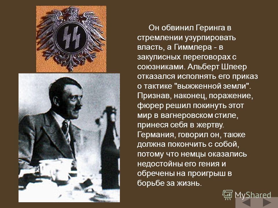 Он обвинил Геринга в стремлении узурпировать власть, а Гиммлера - в закулисных переговорах с союзниками. Альберт Шпеер отказался исполнять его приказ о тактике
