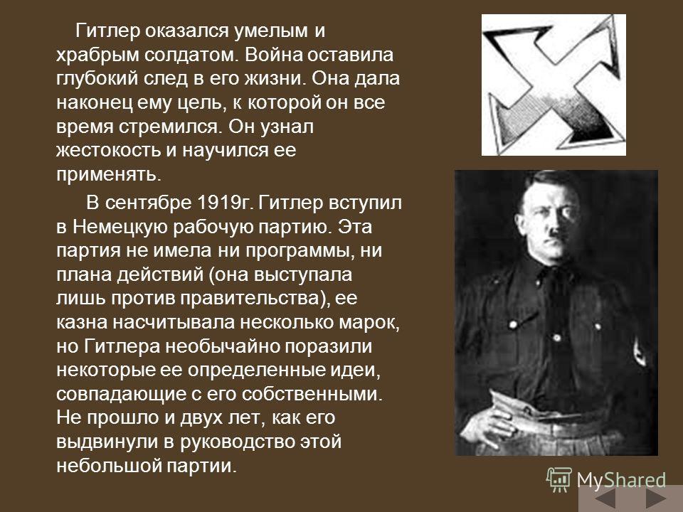 Гитлер оказался умелым и храбрым солдатом. Война оставила глубокий след в его жизни. Она дала наконец ему цель, к которой он все время стремился. Он узнал жестокость и научился ее применять. В сентябре 1919г. Гитлер вступил в Немецкую рабочую партию.