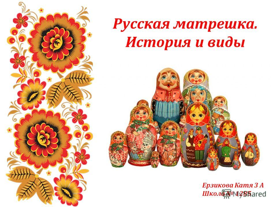 Русская матрешка. История и виды Ерзикова Катя 3 А Школа 1285