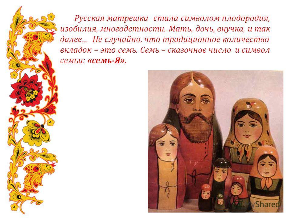 Русская матрешка стала символом плодородия, изобилия, многодетности. Мать, дочь, внучка, и так далее… Не случайно, что традиционное количество вкладок – это семь. Семь – сказочное число и символ семьи: «семь-Я».