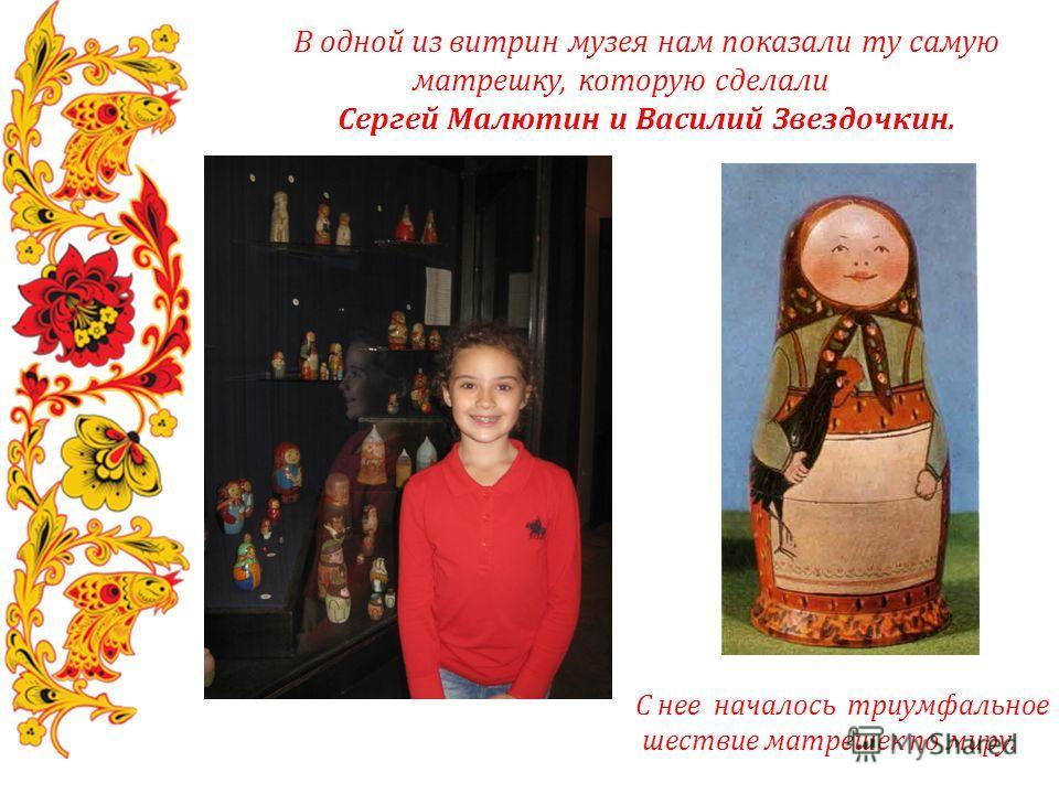 В одной из витрин музея нам показали ту самую матрешку, которую сделали Сергей Малютин и Василий Звездочкин. С нее началось триумфальное шествие матрешек по миру.