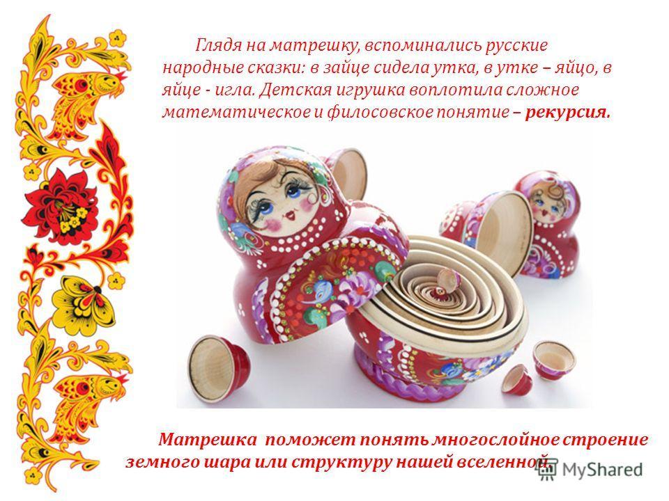 Глядя на матрешку, вспоминались русские народные сказки: в зайце сидела утка, в утке – яйцо, в яйце - игла. Детская игрушка воплотила сложное математическое и филосовское понятие – рекурсия. Матрешка поможет понять многослойное строение земного шара