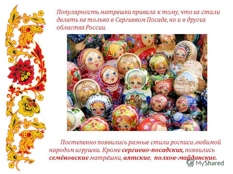 Популярность матрешки привела к тому, что их стали делать не только в Сергиевом Посаде, но и в других областях России. Постепенно появились разные стили росписи любимой народом игрушки. Кроме сергиево-посадских, появились семёновские матрёшки, вятски