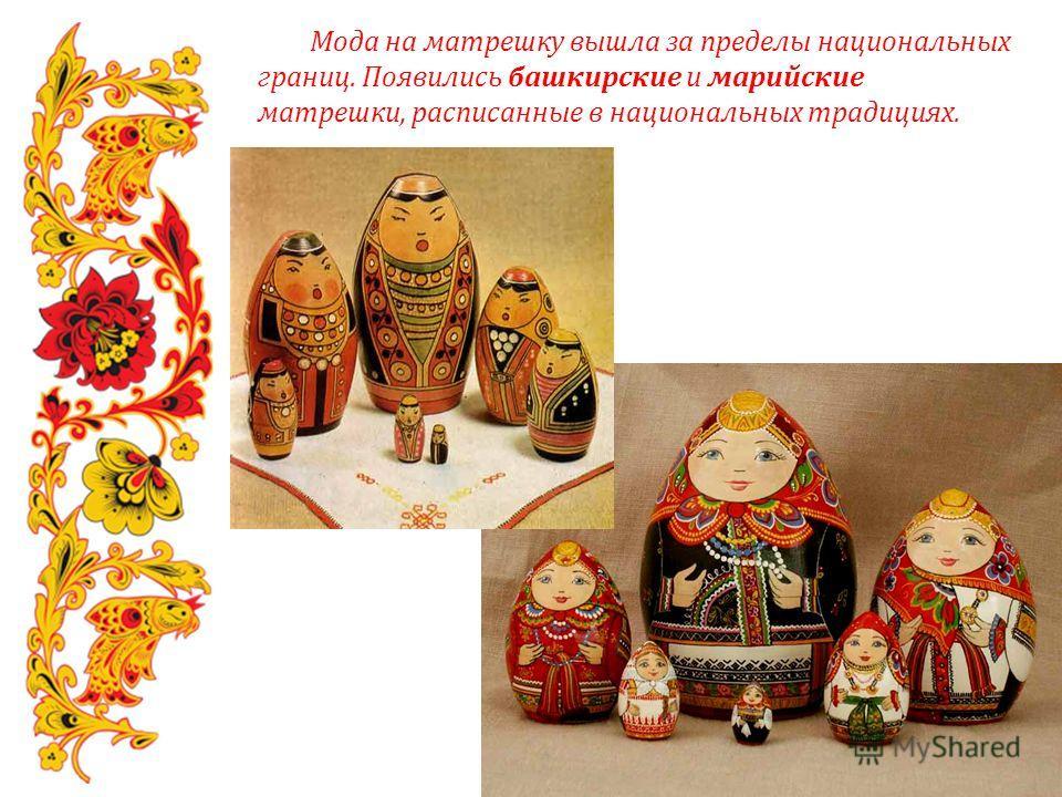 Мода на матрешку вышла за пределы национальных границ. Появились башкирские и марийские матрешки, расписанные в национальных традициях.
