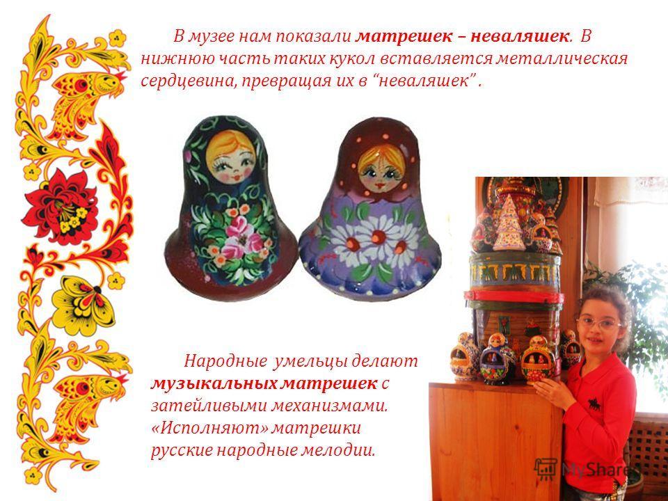 В музее нам показали матрешек – неваляшек. В нижнюю часть таких кукол вставляется металлическая сердцевина, превращая их в неваляшек. Народные умельцы делают музыкальных матрешек с затейливыми механизмами. «Исполняют» матрешки русские народные мелоди